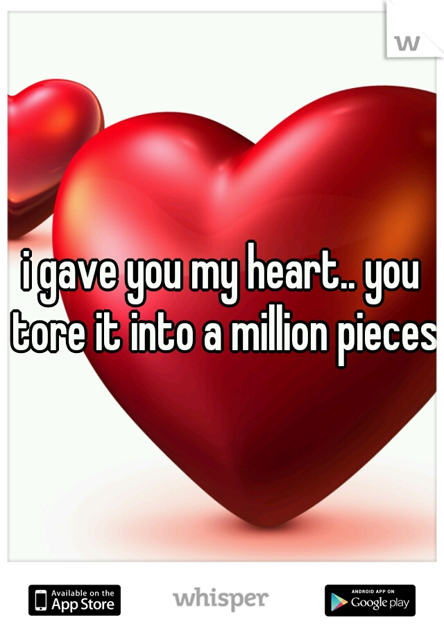i gave you my heart.. you tore it into a million pieces