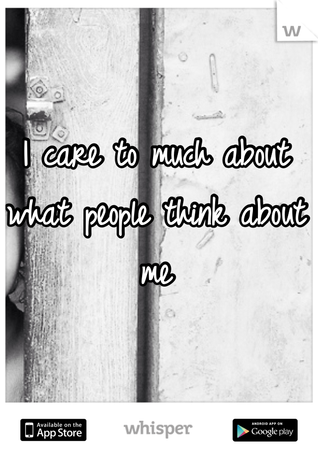 I care to much about what people think about me