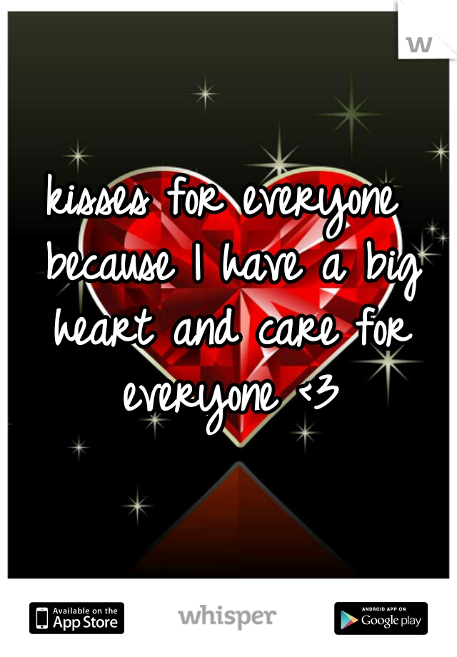 kisses for everyone because I have a big heart and care for everyone <3