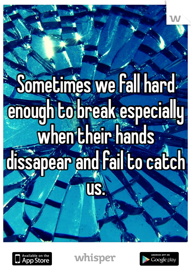 Sometimes we fall hard enough to break especially when their hands dissapear and fail to catch us.