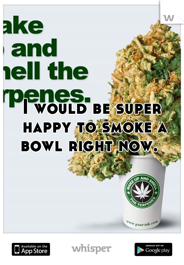 I would be super happy to smoke a bowl right now.