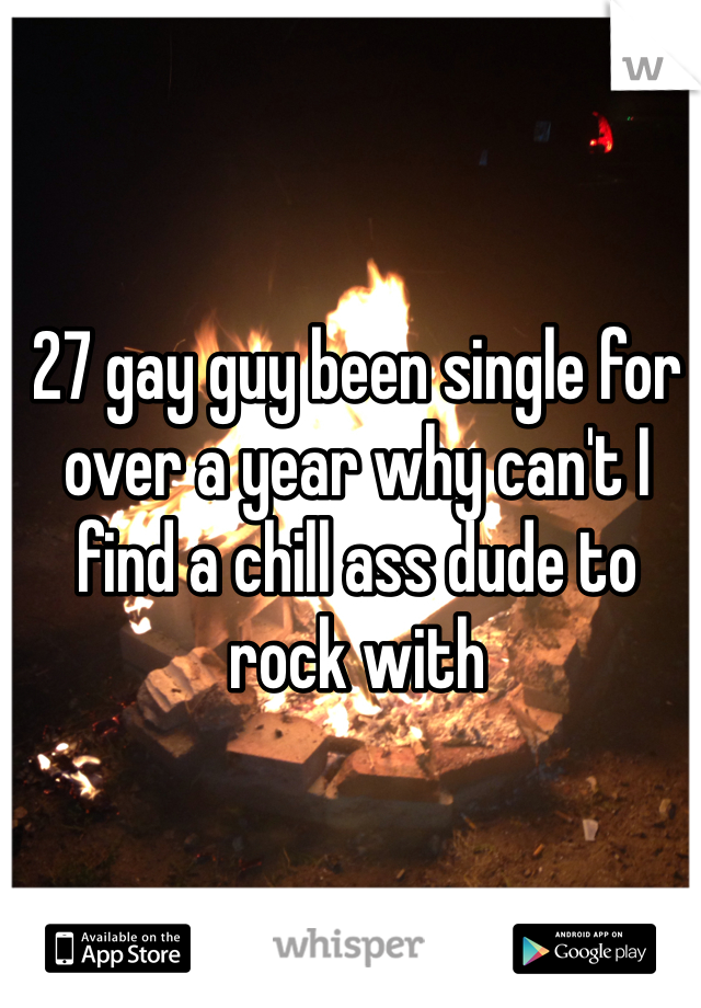27 gay guy been single for over a year why can't I find a chill ass dude to rock with