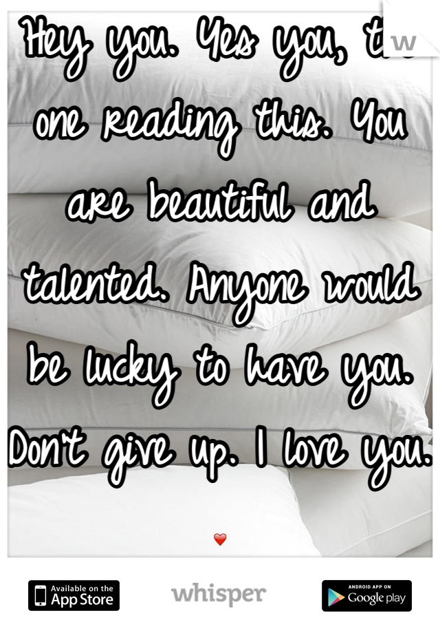 Hey you. Yes you, the one reading this. You are beautiful and talented. Anyone would be lucky to have you. Don't give up. I love you. ❤