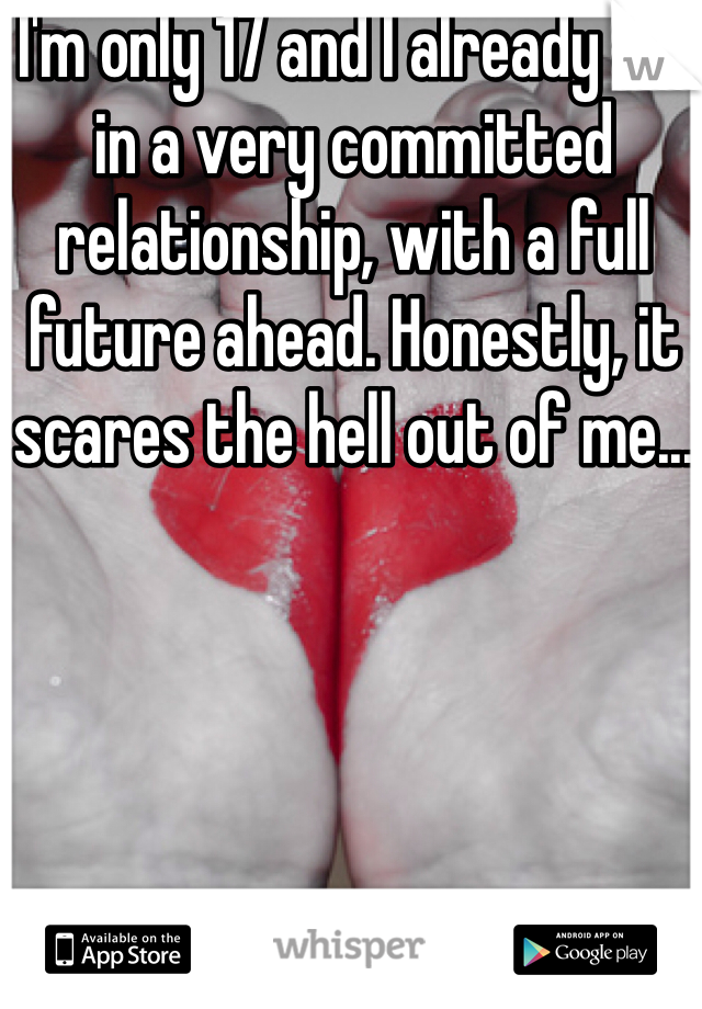 I'm only 17 and I already am in a very committed relationship, with a full future ahead. Honestly, it scares the hell out of me...