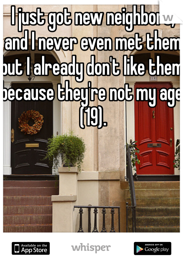 I just got new neighbors, and I never even met them but I already don't like them because they're not my age (19).