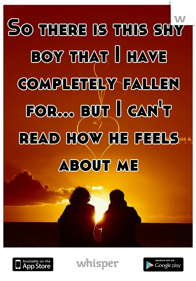 So there is this shy boy that I have completely fallen for... but I can't read how he feels about me