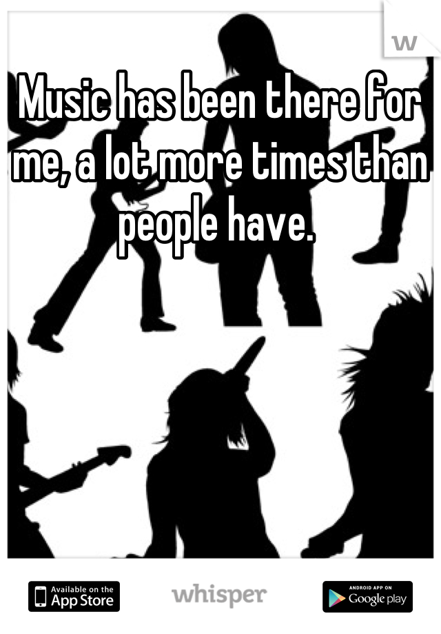 Music has been there for me, a lot more times than people have.
