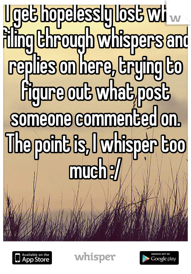 I get hopelessly lost when filing through whispers and replies on here, trying to figure out what post someone commented on. The point is, I whisper too much :/
