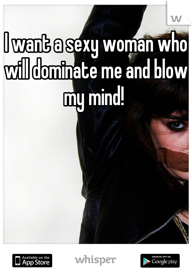 I want a sexy woman who will dominate me and blow my mind!