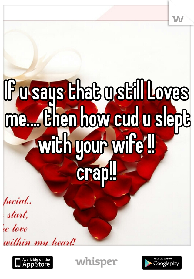 If u says that u still Loves me.... then how cud u slept with your wife !!   crap!!