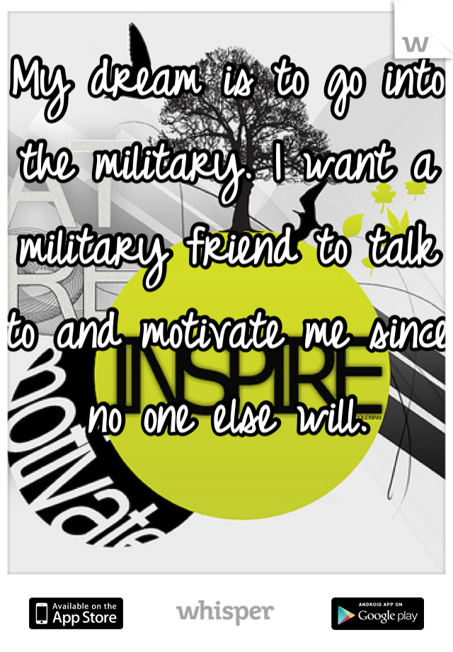 My dream is to go into the military. I want a military friend to talk to and motivate me since no one else will.