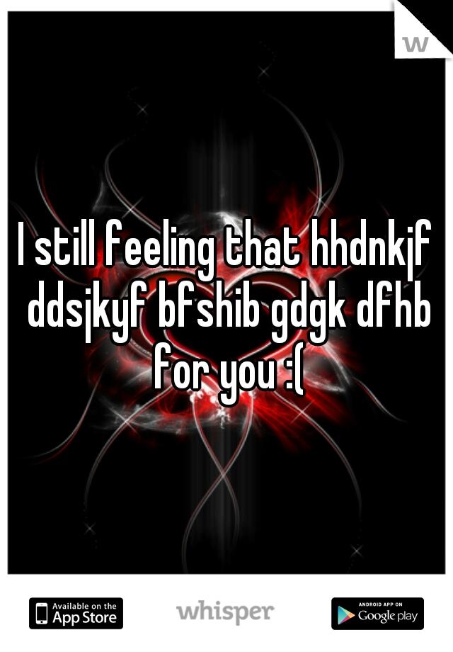 I still feeling that hhdnkjf ddsjkyf bfshib gdgk dfhb for you :(