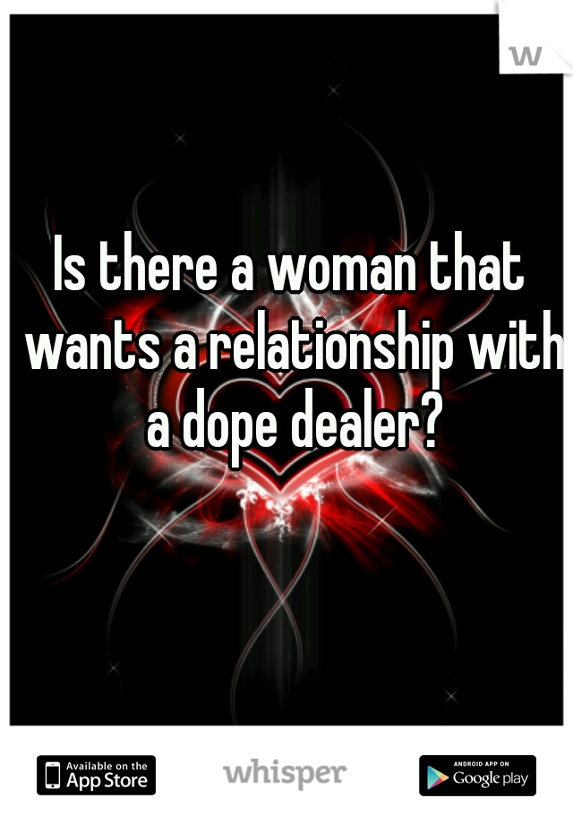 Is there a woman that wants a relationship with a dope dealer?