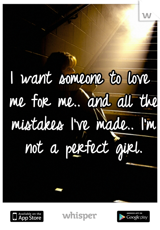 I want someone to love me for me.. and all the mistakes I've made.. I'm not a perfect girl.