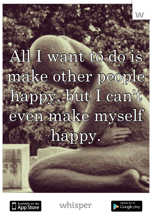 All I want to do is make other people happy, but I can't even make myself happy.