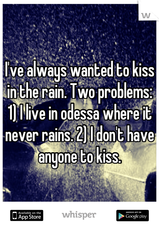 I've always wanted to kiss in the rain. Two problems: 1) I live in odessa where it never rains. 2) I don't have anyone to kiss.