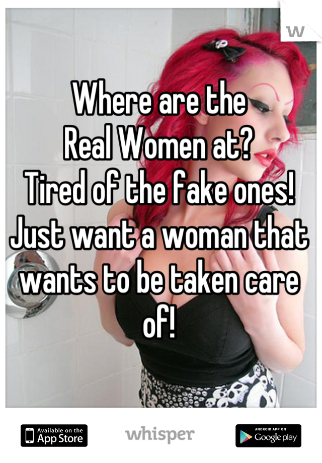 Where are the Real Women at? Tired of the fake ones! Just want a woman that wants to be taken care of!