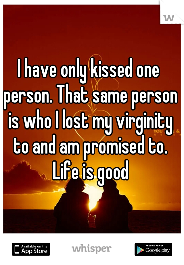 I have only kissed one person. That same person is who I lost my virginity to and am promised to. Life is good
