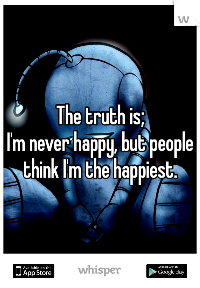 The truth is; I'm never happy, but people think I'm the happiest.