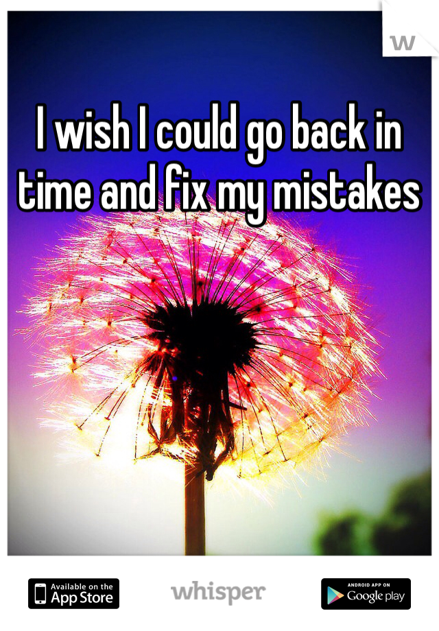 I wish I could go back in time and fix my mistakes