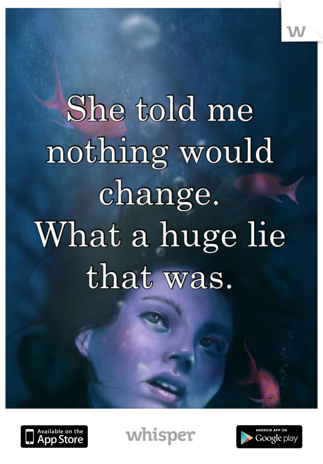 She told me nothing would change. What a huge lie that was.