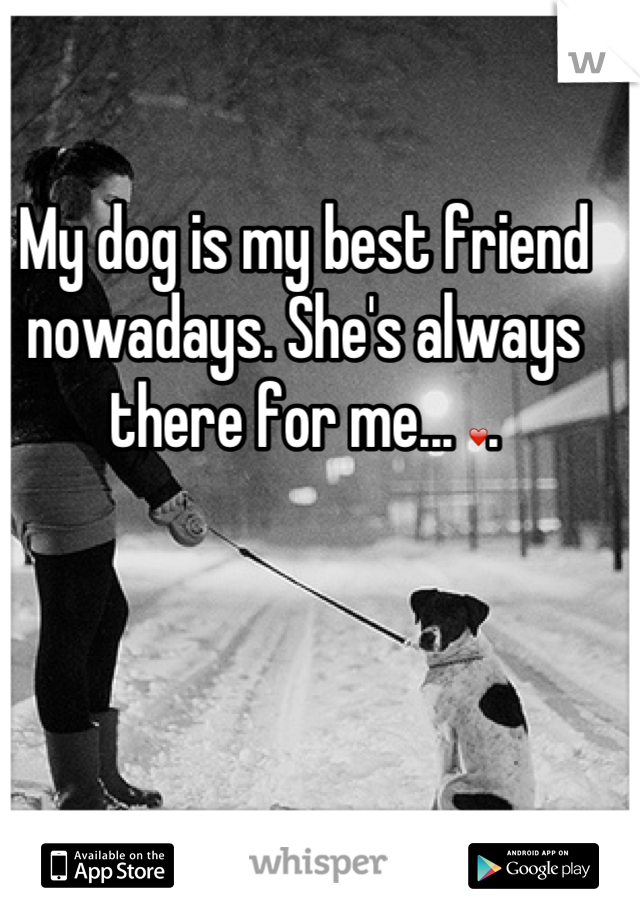 My dog is my best friend nowadays. She's always there for me... ❤.