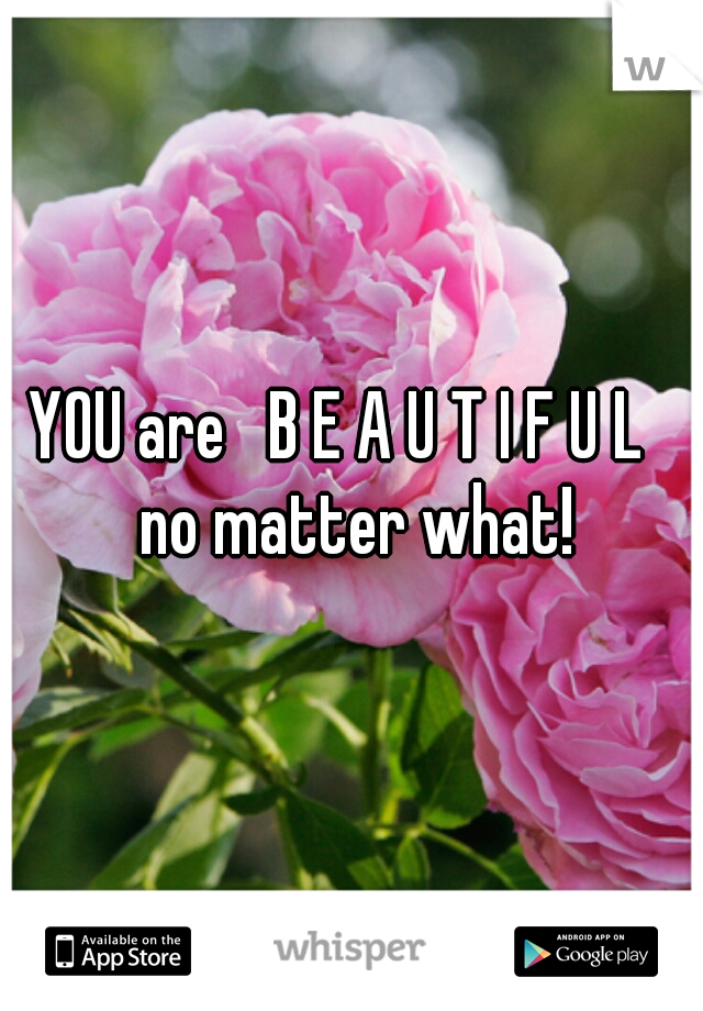 YOU are   B E A U T I F U L   no matter what!