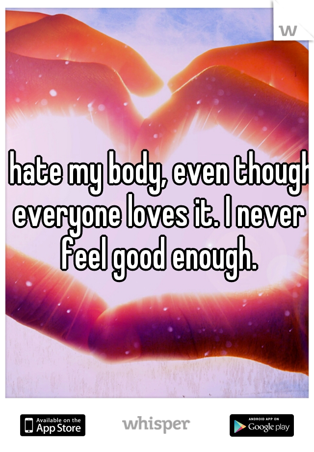 I hate my body, even though everyone loves it. I never feel good enough.