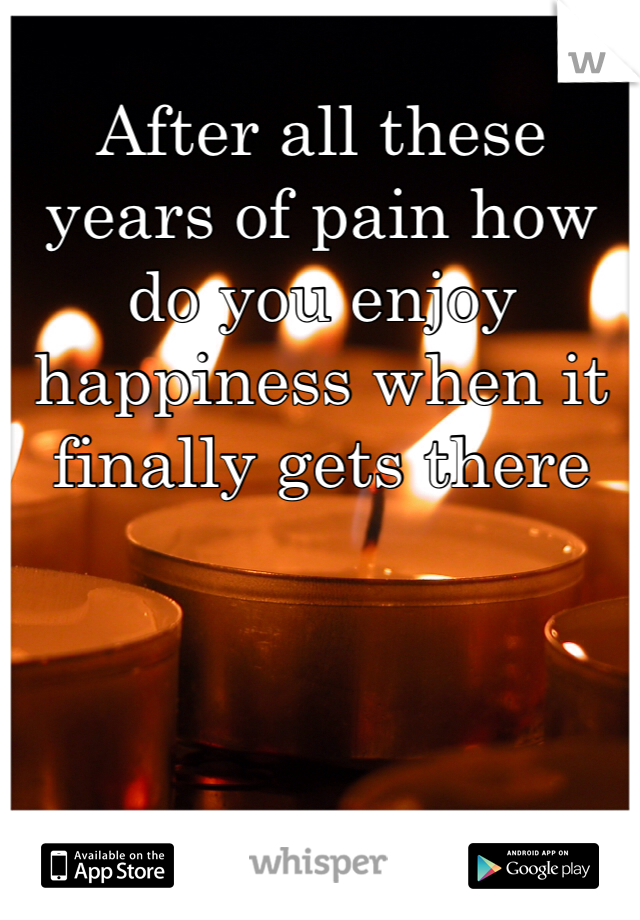 After all these years of pain how do you enjoy happiness when it finally gets there