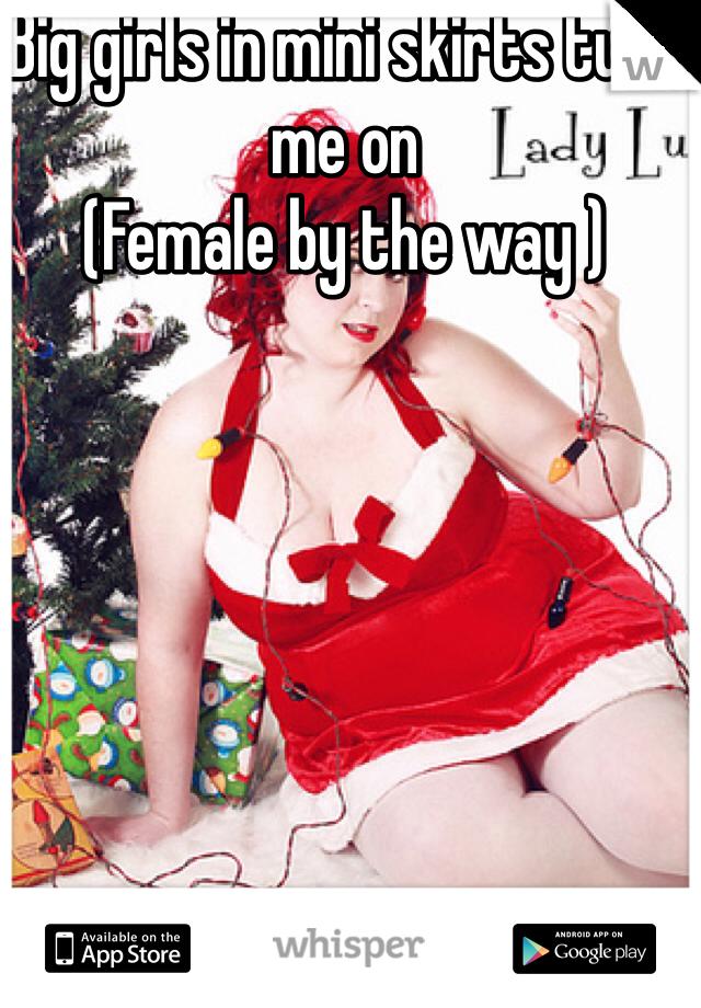 Big girls in mini skirts turn me on  (Female by the way )