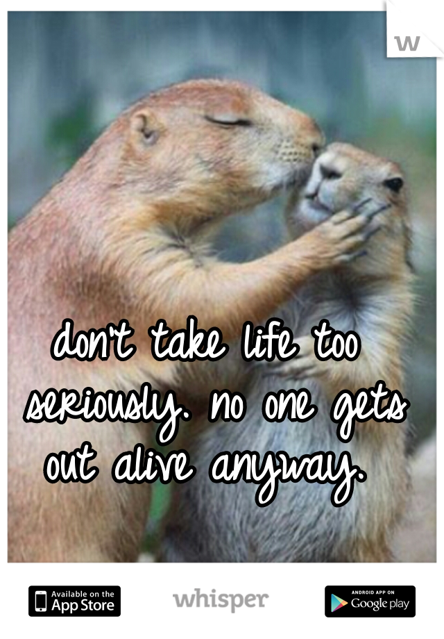 don't take life too seriously. no one gets out alive anyway.
