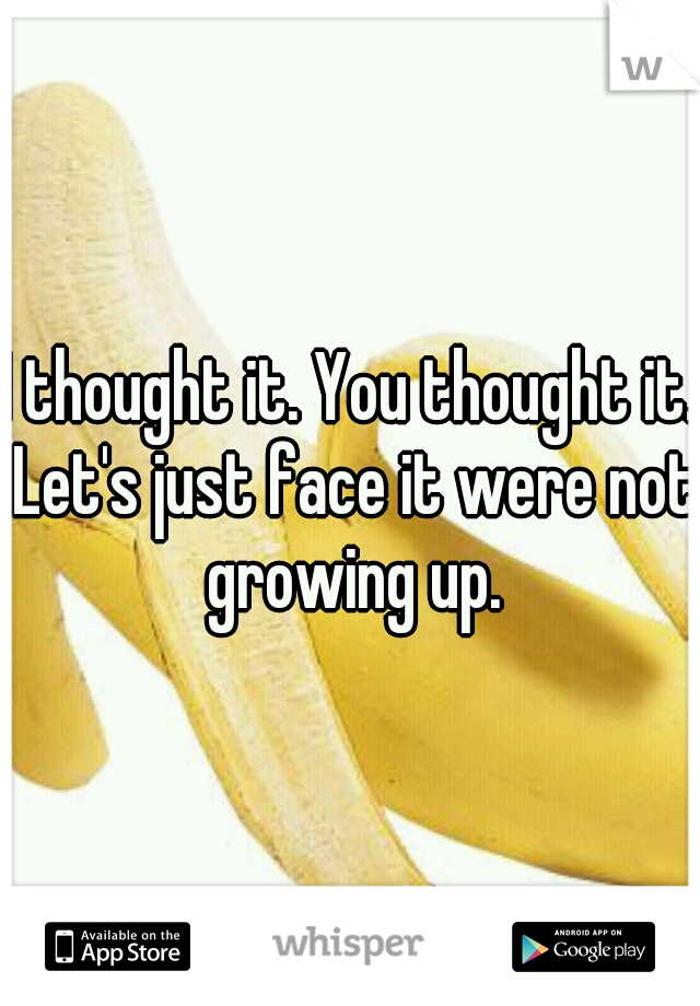 I thought it. You thought it. Let's just face it were not growing up.