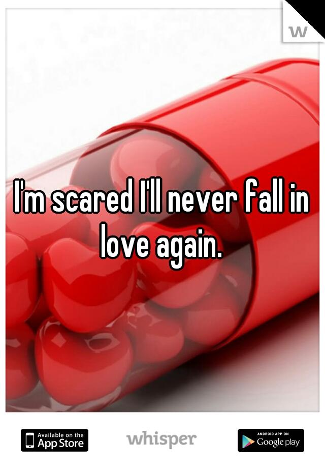 I'm scared I'll never fall in love again.