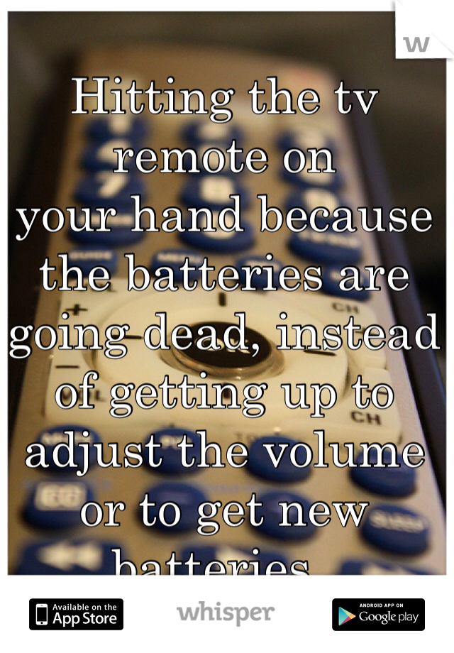 Hitting the tv remote on  your hand because the batteries are going dead, instead of getting up to  adjust the volume  or to get new batteries..