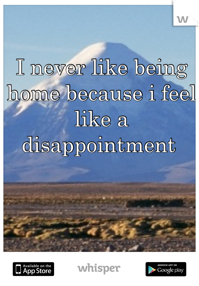 I never like being home because i feel like a disappointment