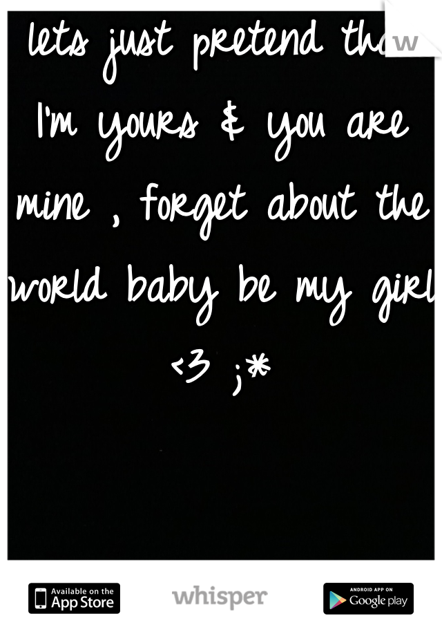 lets just pretend that I'm yours & you are mine , forget about the world baby be my girl <3 ;*
