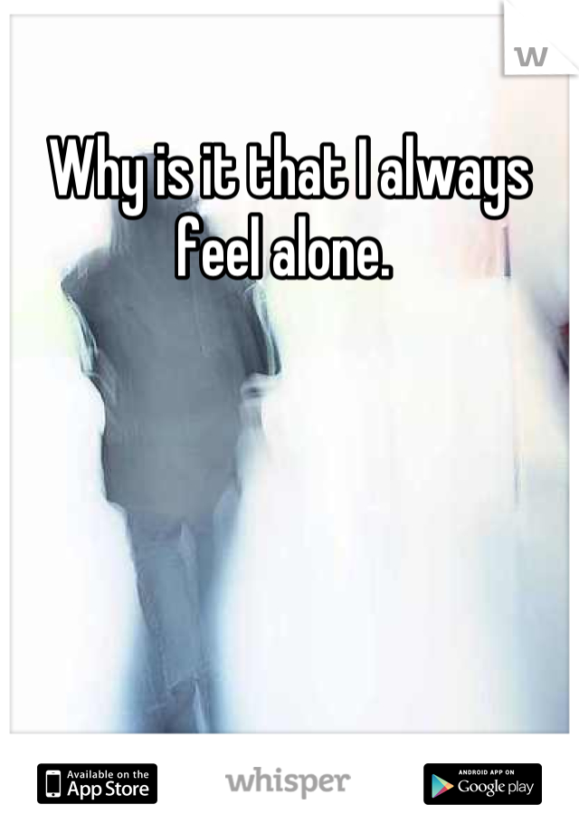 Why is it that I always feel alone.