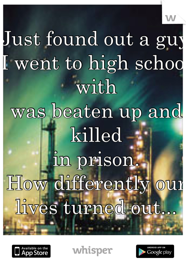 Just found out a guy I went to high school with  was beaten up and killed  in prison.  How differently our lives turned out...