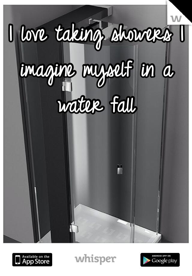 I love taking showers I imagine myself in a water fall