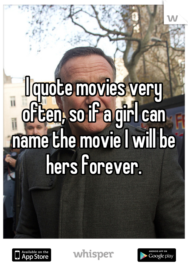 I quote movies very often, so if a girl can name the movie I will be hers forever.