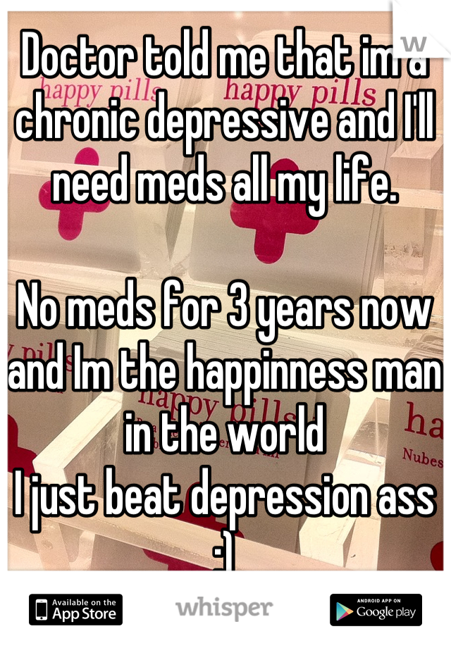Doctor told me that im a chronic depressive and I'll need meds all my life.  No meds for 3 years now and Im the happinness man in the world I just beat depression ass :)