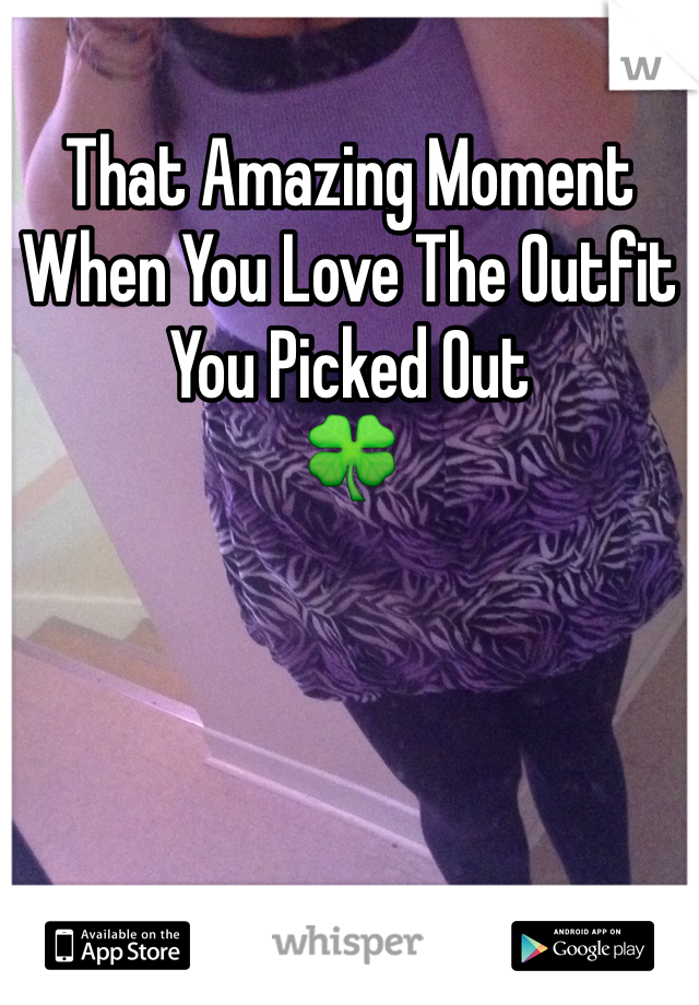 That Amazing Moment When You Love The Outfit You Picked Out 🍀