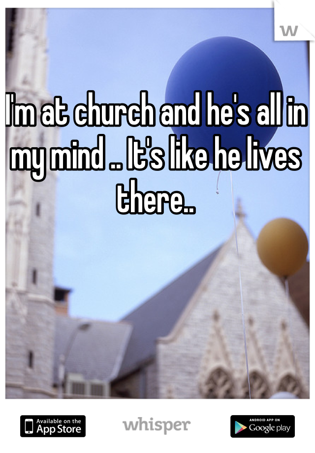 I'm at church and he's all in my mind .. It's like he lives there..