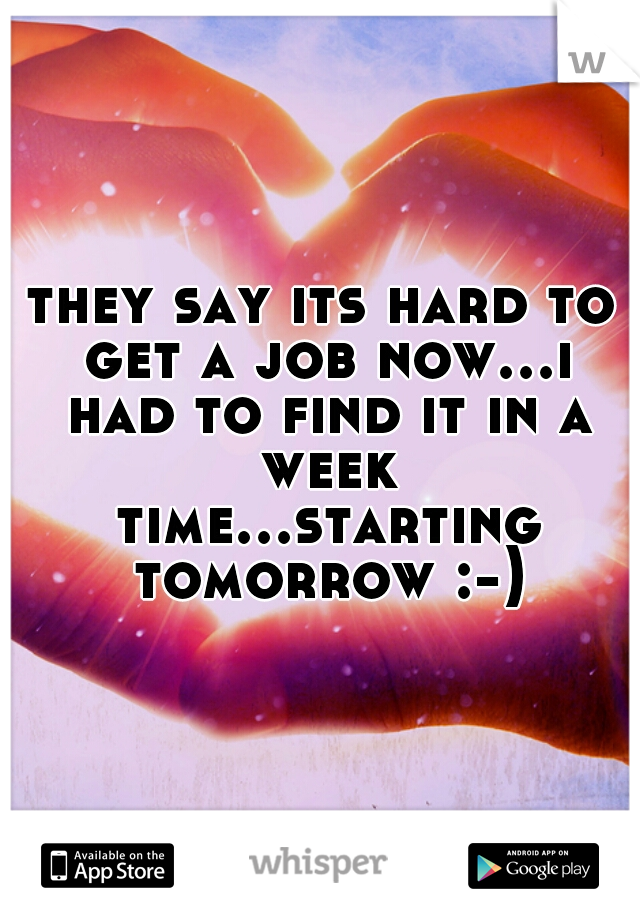 they say its hard to get a job now...i had to find it in a week time...starting tomorrow :-)