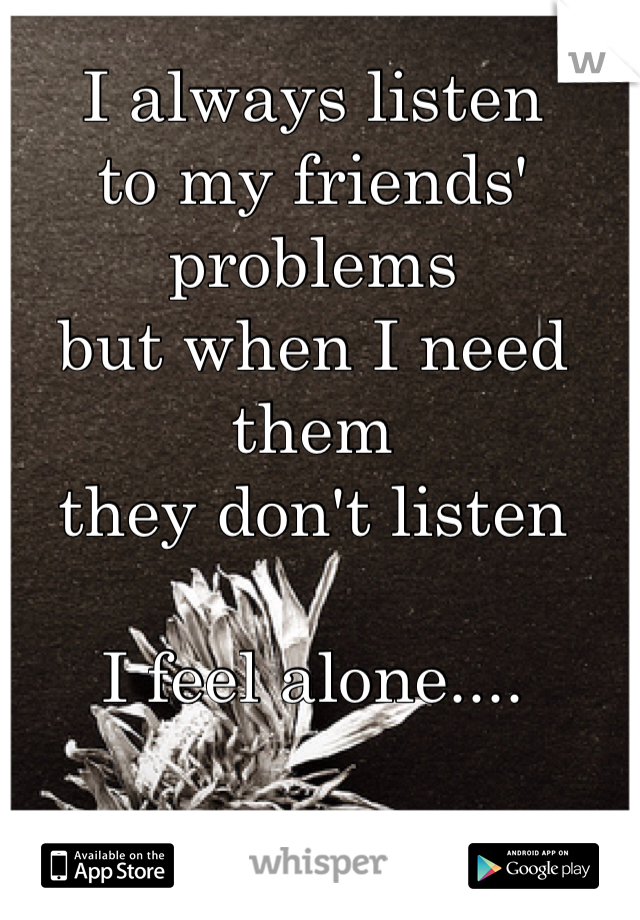 I always listen  to my friends' problems but when I need them  they don't listen  I feel alone....