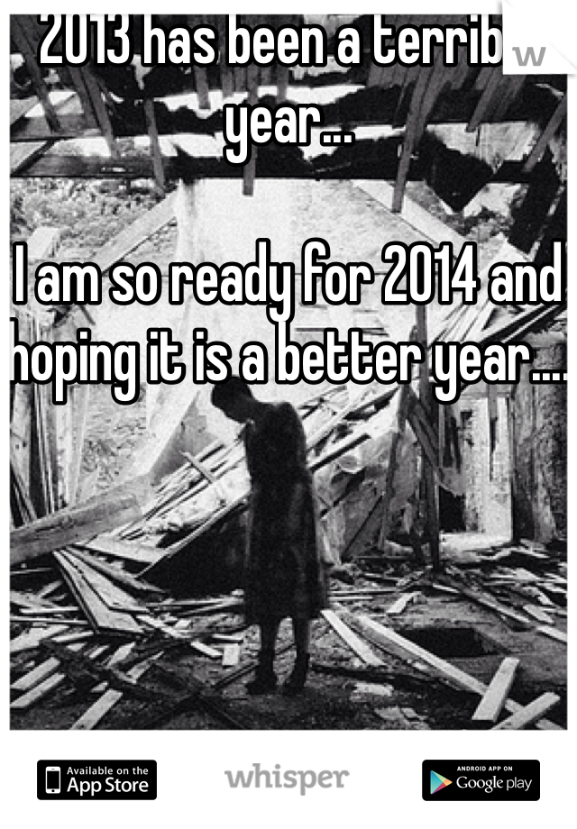 2013 has been a terrible year...  I am so ready for 2014 and hoping it is a better year....