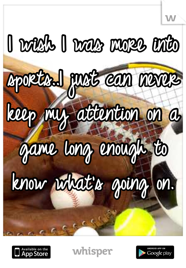 I wish I was more into sports..I just can never keep my attention on a game long enough to know what's going on.