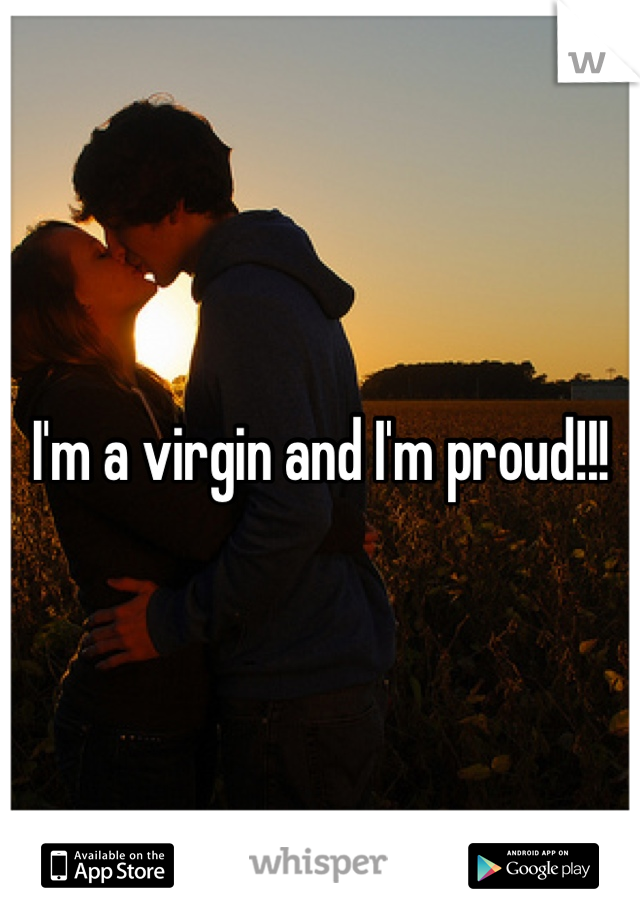 I'm a virgin and I'm proud!!!