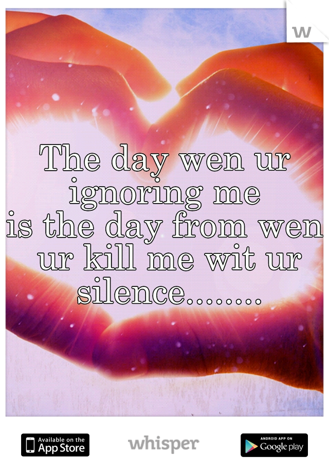 The day wen ur ignoring me  is the day from wen ur kill me wit ur silence........