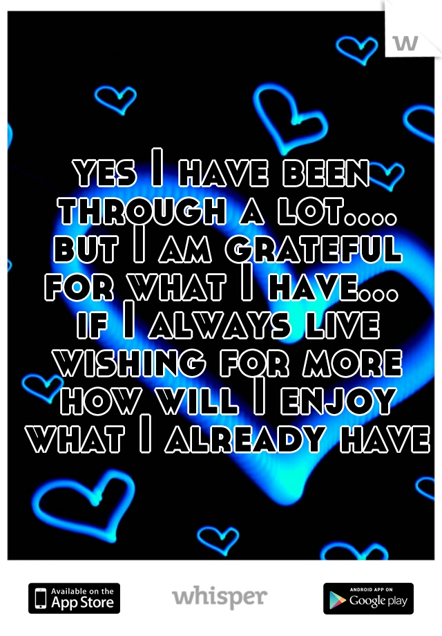 yes I have been through a lot.... but I am grateful for what I have...  if I always live wishing for more how will I enjoy what I already have